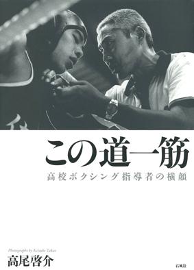 この道一筋 高校ボクシング指導者の横顔 リング ボクシング 高尾啓介 石風社 写真集